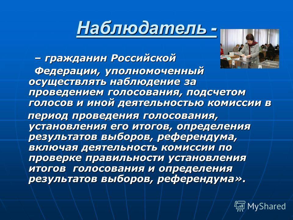 Наблюдатель - – гражданин Российской – гражданин Российской Федерации, уполномоченный осуществлять наблюдение за проведением голосования, подсчетом голосов и иной деятельностью комиссии в Федерации, уполномоченный осуществлять наблюдение за проведени