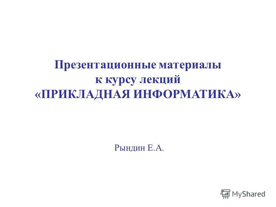 Презентационные материалы к курсу лекций «ПРИКЛАДНАЯ ИНФОРМАТИКА» Рындин Е.А.