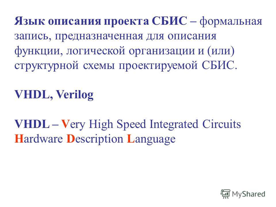 Язык описания проекта СБИС – формальная запись, предназначенная для описания функции, логической организации и (или) структурной схемы проектируемой СБИС. VHDL, Verilog VHDL – Very High Speed Integrated Circuits Hardware Description Language