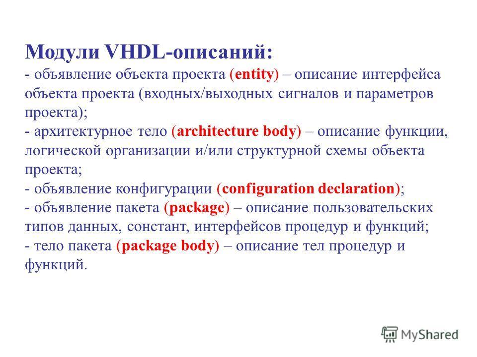 Модули VHDL-описаний: - объявление объекта проекта (entity) – описание интерфейса объекта проекта (входных/выходных сигналов и параметров проекта); - архитектурное тело (architecture body) – описание функции, логической организации и/или структурной