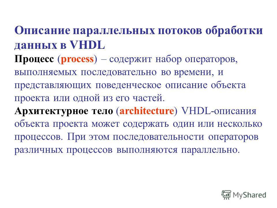 Описание параллельных потоков обработки данных в VHDL Процесс (process) – содержит набор операторов, выполняемых последовательно во времени, и представляющих поведенческое описание объекта проекта или одной из его частей. Архитектурное тело (architec