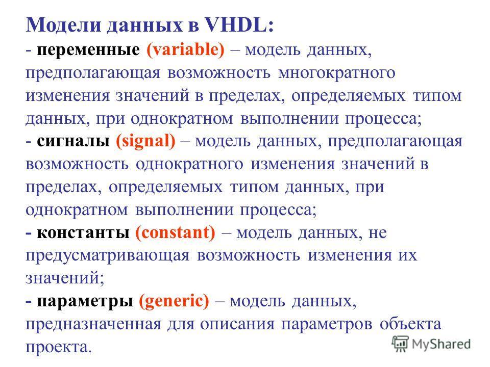 Модели данных в VHDL: - переменные (variable) – модель данных, предполагающая возможность многократного изменения значений в пределах, определяемых типом данных, при однократном выполнении процесса; - сигналы (signal) – модель данных, предполагающая