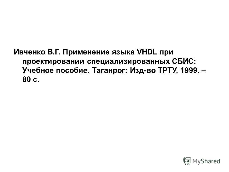 Ивченко В.Г. Применение языка VHDL при проектировании специализированных СБИС: Учебное пособие. Таганрог: Изд-во ТРТУ, 1999. – 80 с.