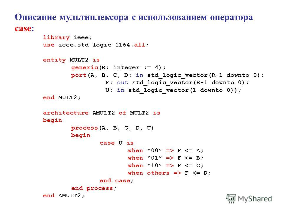 Описание мультиплексора с использованием оператора case: library ieee; use ieee.std_logic_1164.all; entity MULT2 is generic(R: integer := 4); port(A, B, C, D: in std_logic_vector(R-1 downto 0); F: out std_logic_vector(R-1 downto 0); U: in std_logic_v