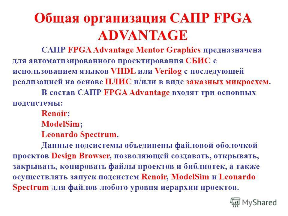 Общая организация САПР FPGA ADVANTAGE САПР FPGA Advantage Mentor Graphics предназначена для автоматизированного проектирования СБИC с использованием языков VHDL или Verilog с последующей реализацией на основе ПЛИС и/или в виде заказных микросхем. В с