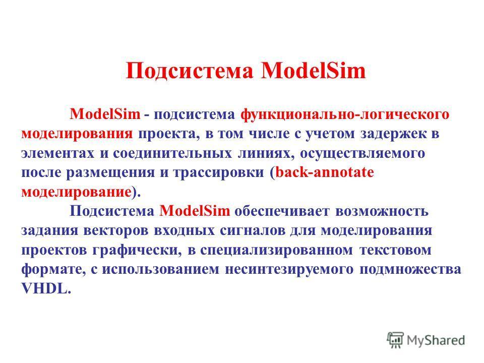 Подсистема ModelSim ModelSim - подсистема функционально-логического моделирования проекта, в том числе с учетом задержек в элементах и соединительных линиях, осуществляемого после размещения и трассировки (back-annotate моделирование). Подсистема Mod