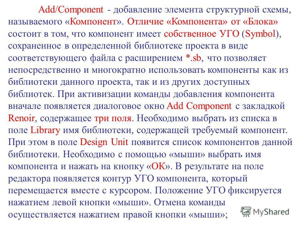 Add/Component - добавление элемента структурной схемы, называемого «Компонент». Отличие «Компонента» от «Блока» состоит в том, что компонент имеет собственное УГО (Symbol), сохраненное в определенной библиотеке проекта в виде соответствующего файла с