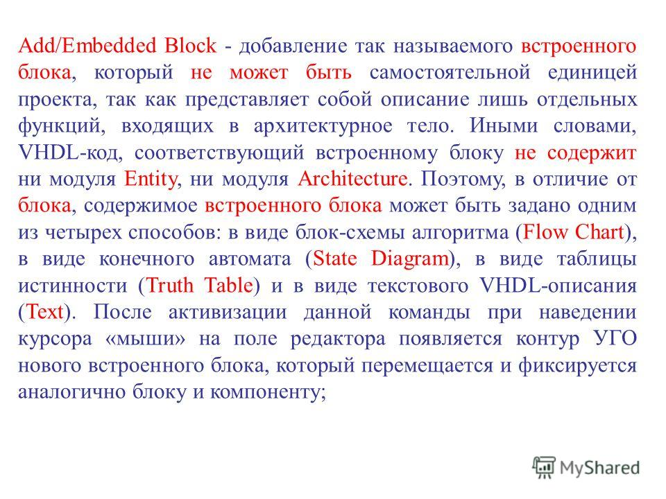 Add/Embedded Block - добавление так называемого встроенного блока, который не может быть самостоятельной единицей проекта, так как представляет собой описание лишь отдельных функций, входящих в архитектурное тело. Иными словами, VHDL-код, соответству