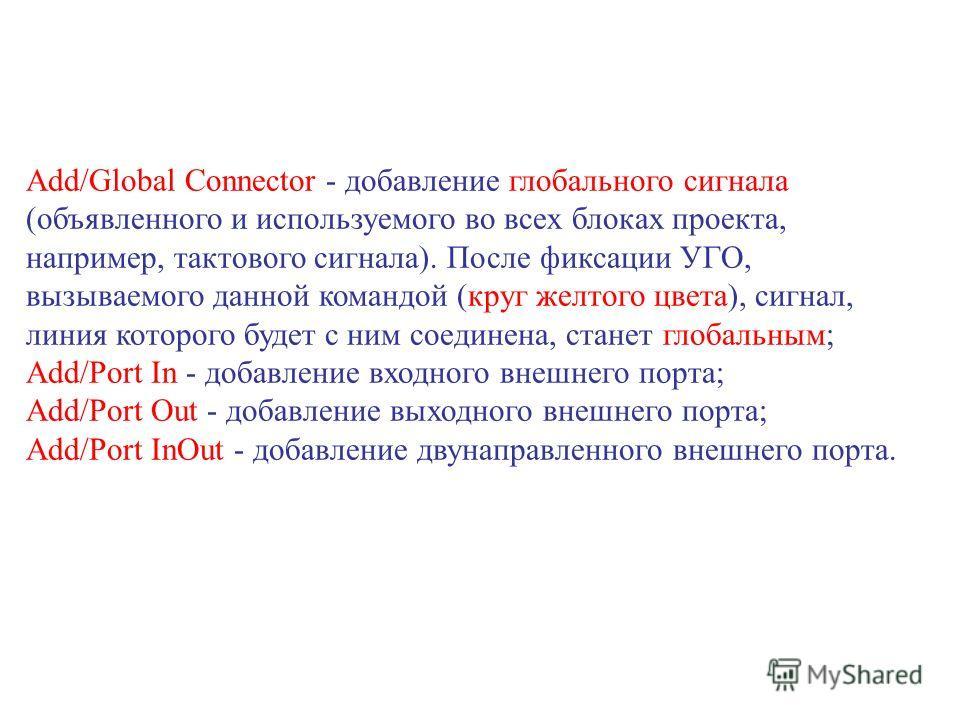 Add/Global Connector - добавление глобального сигнала (объявленного и используемого во всех блоках проекта, например, тактового сигнала). После фиксации УГО, вызываемого данной командой (круг желтого цвета), сигнал, линия которого будет с ним соедине