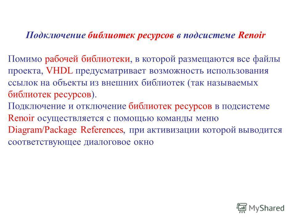 Подключение библиотек ресурсов в подсистеме Renoir Помимо рабочей библиотеки, в которой размещаются все файлы проекта, VHDL предусматривает возможность использования ссылок на объекты из внешних библиотек (так называемых библиотек ресурсов). Подключе
