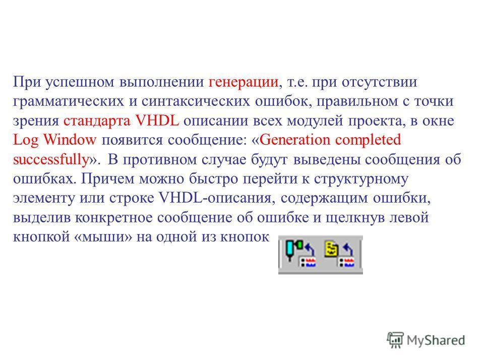 При успешном выполнении генерации, т.е. при отсутствии грамматических и синтаксических ошибок, правильном с точки зрения стандарта VHDL описании всех модулей проекта, в окне Log Window появится сообщение: «Generation completed successfully». В против