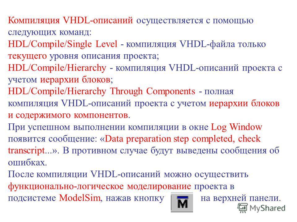Компиляция VHDL-описаний осуществляется с помощью следующих команд: HDL/Compile/Single Level - компиляция VHDL-файла только текущего уровня описания проекта; HDL/Compile/Hierarchy - компиляция VHDL-описаний проекта с учетом иерархии блоков; HDL/Compi