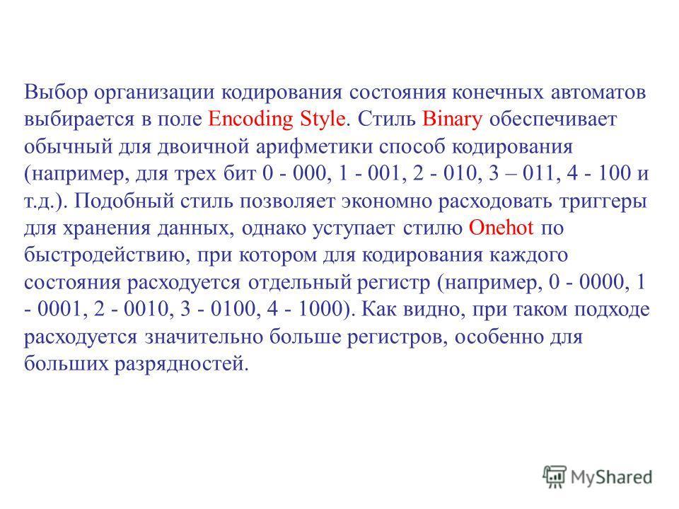 Выбор организации кодирования состояния конечных автоматов выбирается в поле Encoding Style. Стиль Binary обеспечивает обычный для двоичной арифметики способ кодирования (например, для трех бит 0 000, 1 - 001, 2 - 010, 3 – 011, 4 - 100 и т.д.). Подоб