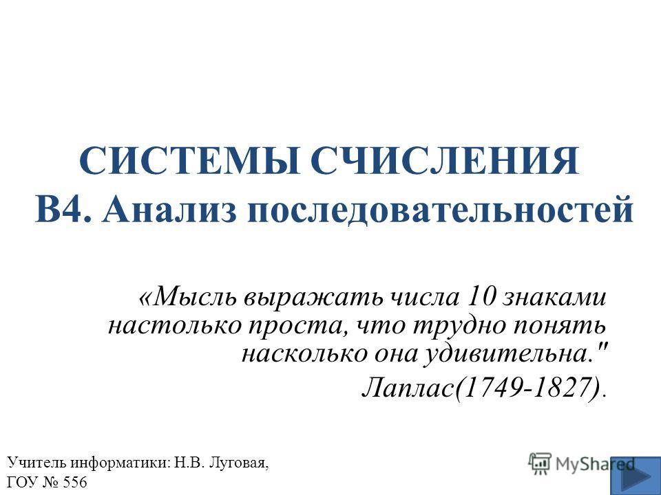 СИСТЕМЫ СЧИСЛЕНИЯ В4. Анализ последовательностей «Мысль выражать числа 10 знаками настолько проста, что трудно понять насколько она удивительна. Лаплас(1749-1827). Учитель информатики: Н.В. Луговая, ГОУ 556