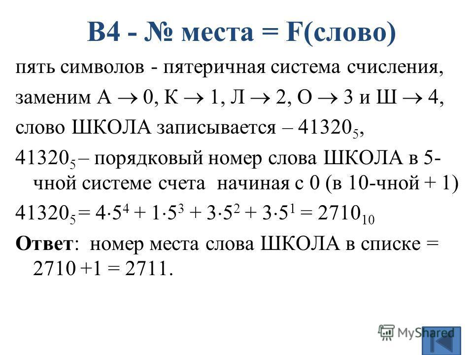 пять символов - пятеричная система счисления, заменим А 0, К 1, Л 2, О 3 и Ш 4, слово ШКОЛА записывается – 41320 5, 41320 5 – порядковый номер слова ШКОЛА в 5- чной системе счета начиная с 0 (в 10-чной + 1) 41320 5 = 4 5 4 + 1 5 3 + 3 5 2 + 3 5 1 = 2