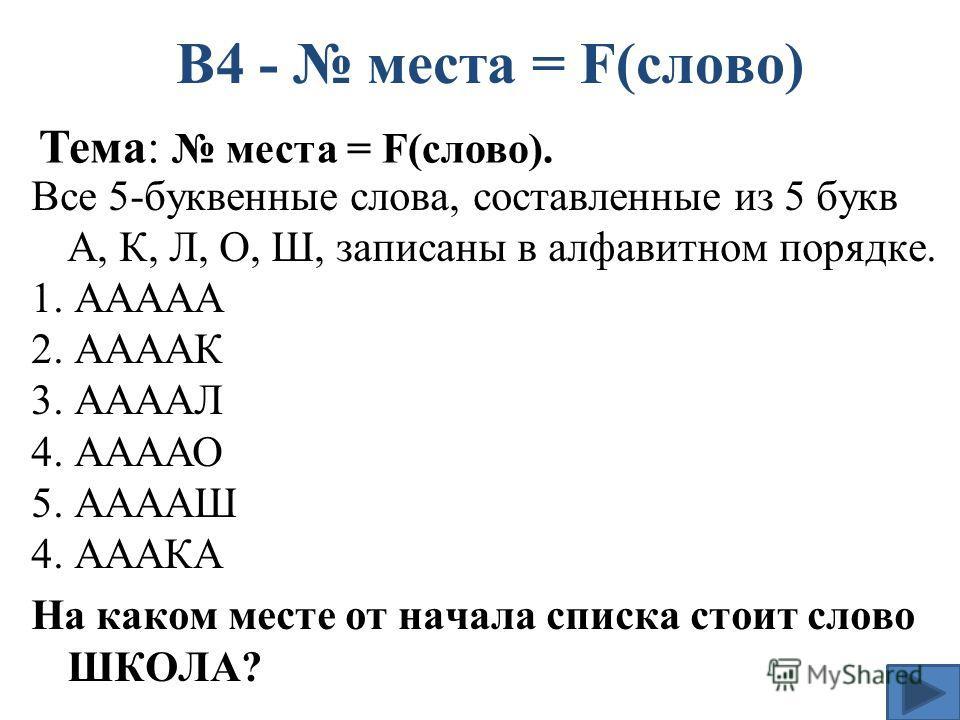 Все 5-буквенные слова, составленные из 5 букв А, К, Л, О, Ш, записаны в алфавитном порядке. 1. ААААА 2. ААААК 3. ААААЛ 4. ААААО 5. ААААШ 4. АААКА На каком месте от начала списка стоит слово ШКОЛА? В4 - места = F(слово) Тема: места = F(слово).