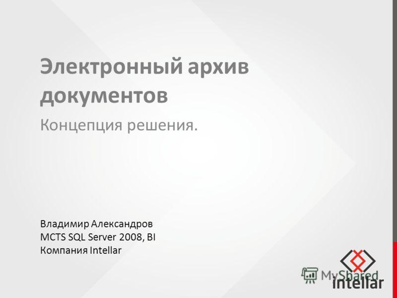 Концепция решения. Владимир Александров MCTS SQL Server 2008, BI Компания Intellar Электронный архив документов