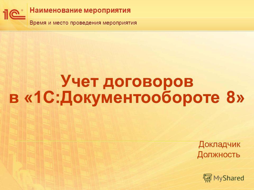 Наименование мероприятия Докладчик Должность Время и место проведения мероприятия Учет договоров в «1С:Документообороте 8»