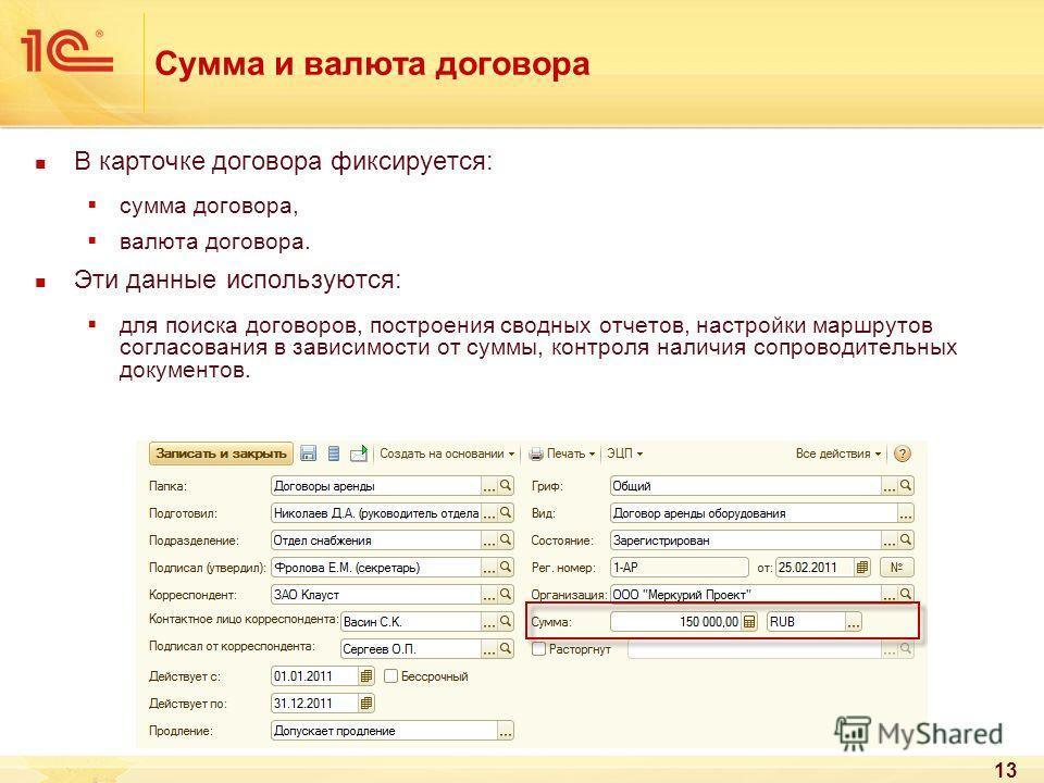 13 Сумма и валюта договора В карточке договора фиксируется: сумма договора, валюта договора. Эти данные используются: для поиска договоров, построения сводных отчетов, настройки маршрутов согласования в зависимости от суммы, контроля наличия сопровод