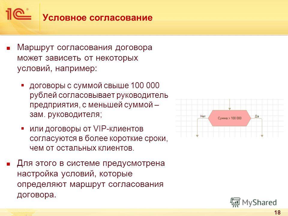 18 Условное согласование Маршрут согласования договора может зависеть от некоторых условий, например: договоры с суммой свыше 100 000 рублей согласовывает руководитель предприятия, с меньшей суммой – зам. руководителя; или договоры от VIP-клиентов со