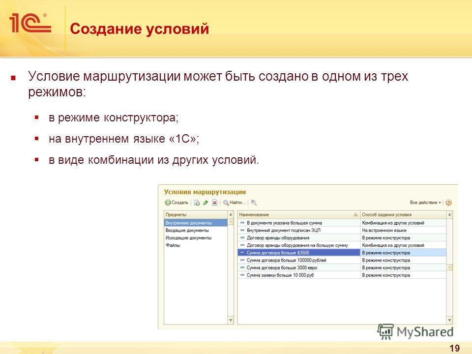 19 Создание условий Условие маршрутизации может быть создано в одном из трех режимов: в режиме конструктора; на внутреннем языке «1С»; в виде комбинации из других условий.
