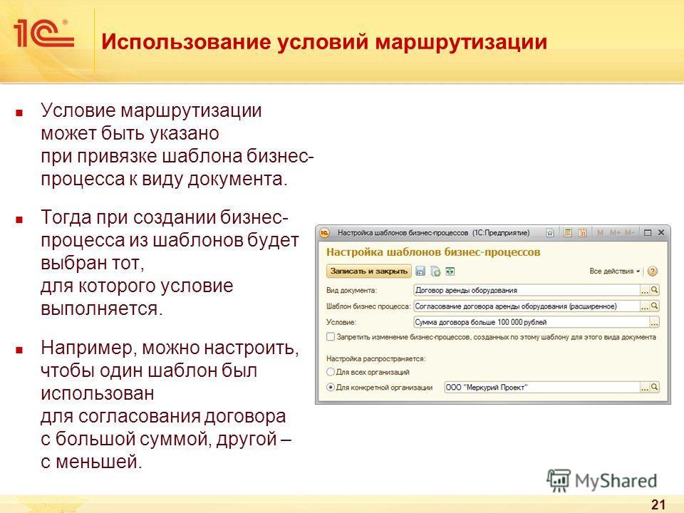 21 Использование условий маршрутизации Условие маршрутизации может быть указано при привязке шаблона бизнес- процесса к виду документа. Тогда при создании бизнес- процесса из шаблонов будет выбран тот, для которого условие выполняется. Например, можн