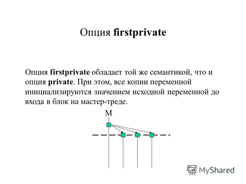 Опция firstprivate обладает той же семантикой, что и опция private. При этом, все копии переменной инициализируются значением исходной переменной до входа в блок на мастер-треде. Опция firstprivate М