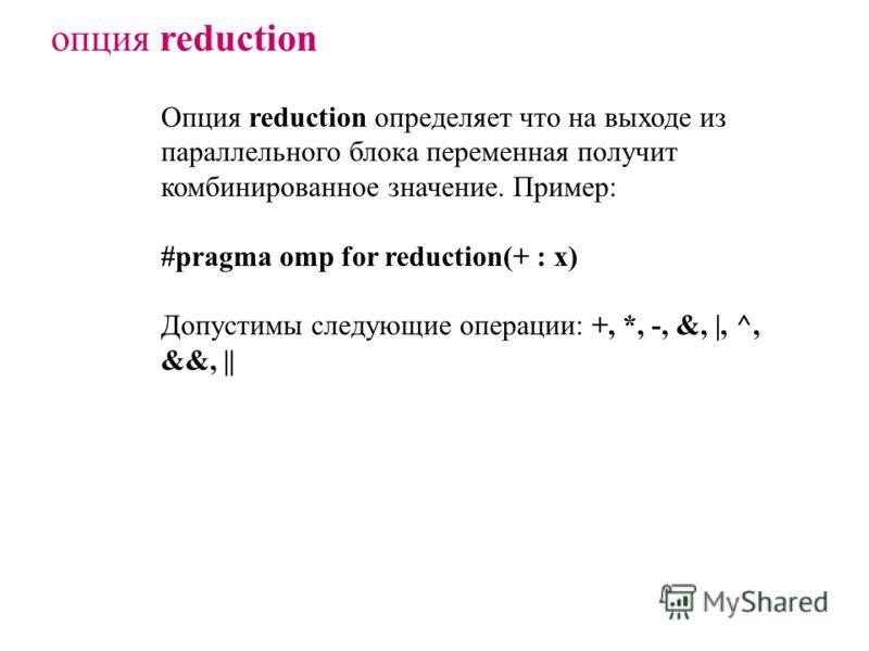 опция reduction Опция reduction определяет что на выходе из параллельного блока переменная получит комбинированное значение. Пример: #pragma omp for reduction(+ : x) Допустимы следующие операции: +, *, -, &, |, ^, &&, ||