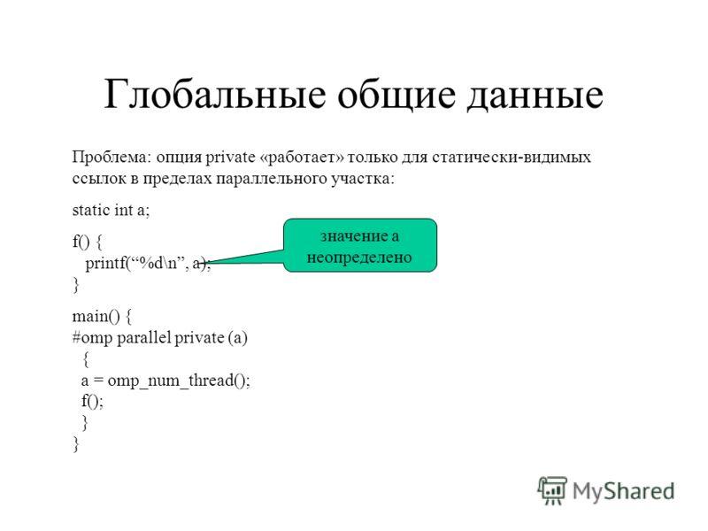 Глобальные общие данные Проблема: опция private «работает» только для статически-видимых ссылок в пределах параллельного участка: static int a; f() { printf(%d\n, a); } main() { #omp parallel private (a) { a = omp_num_thread(); f(); } } значение a не