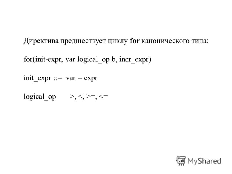 Директива предшествует циклу for канонического типа: for(init-expr, var logical_op b, incr_expr) init_expr ::= var = expr logical_op>, =,