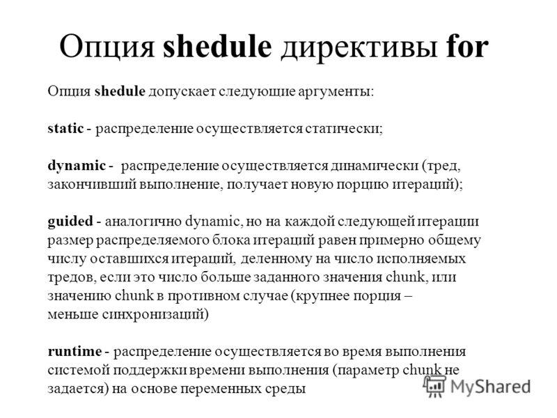 Опция shedule директивы for Опция shedule допускает следующие аргументы: static - распределение осуществляется статически; dynamic - распределение осуществляется динамически (тред, закончивший выполнение, получает новую порцию итераций); guided - ана