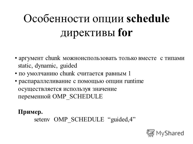 Особенности опции schedule директивы for аргумент chunk можноиспользовать только вместе с типами static, dynamic, guided по умолчанию chunk считается равным 1 распараллеливание с помощью опции runtime осуществляется используя значение переменной OMP_