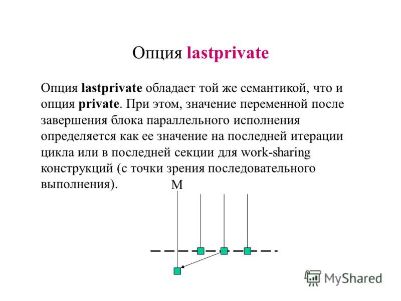 Опция lastprivate обладает той же семантикой, что и опция private. При этом, значение переменной после завершения блока параллельного исполнения определяется как ее значение на последней итерации цикла или в последней секции для work-sharing конструк