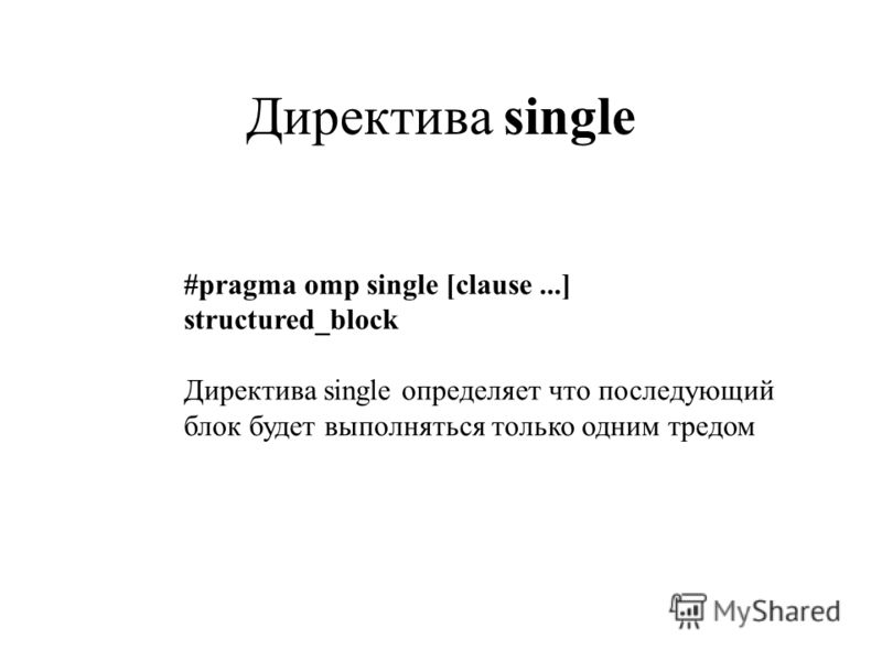 Директива single #pragma omp single [clause...] structured_block Директива single определяет что последующий блок будет выполняться только одним тредом