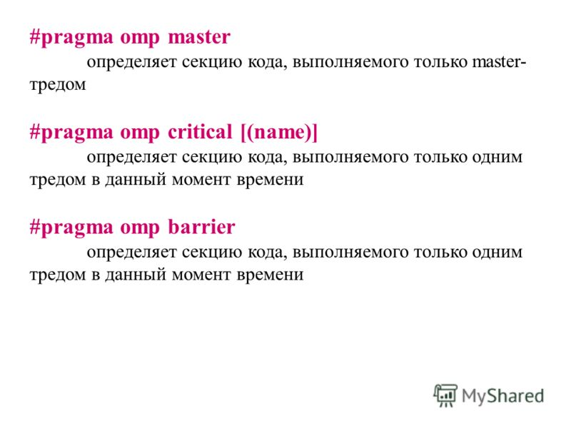 #pragma omp master определяет секцию кода, выполняемого только master- тредом #pragma omp critical [(name)] определяет секцию кода, выполняемого только одним тредом в данный момент времени #pragma omp barrier определяет секцию кода, выполняемого толь