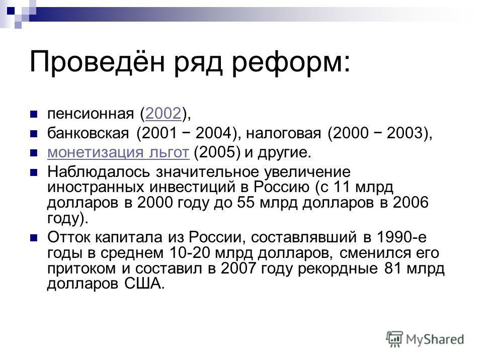 Проведён ряд реформ: пенсионная (2002),2002 банковская (2001 2004), налоговая (2000 2003), монетизация льгот (2005) и другие. монетизация льгот Наблюдалось значительное увеличение иностранных инвестиций в Россию (с 11 млрд долларов в 2000 году до 55