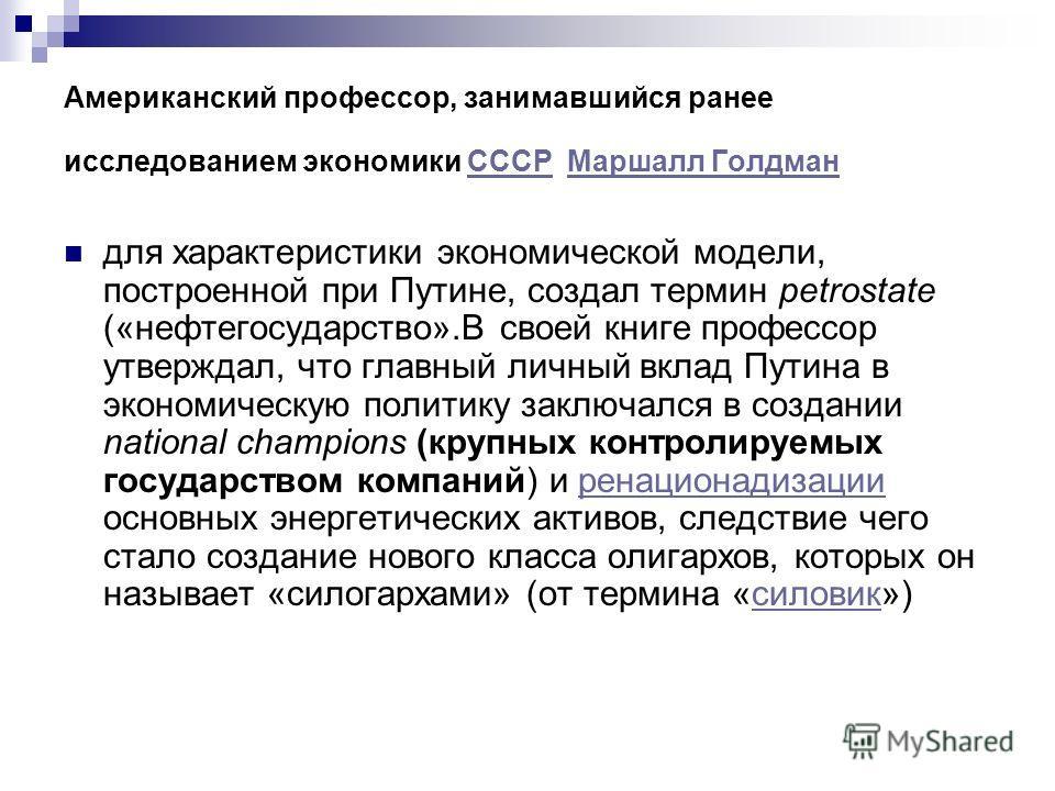 Американский профессор, занимавшийся ранее исследованием экономики СССР Маршалл ГолдманСССРМаршалл Голдман для характеристики экономической модели, построенной при Путине, создал термин petrostate («нефтегосударство».В своей книге профессор утверждал