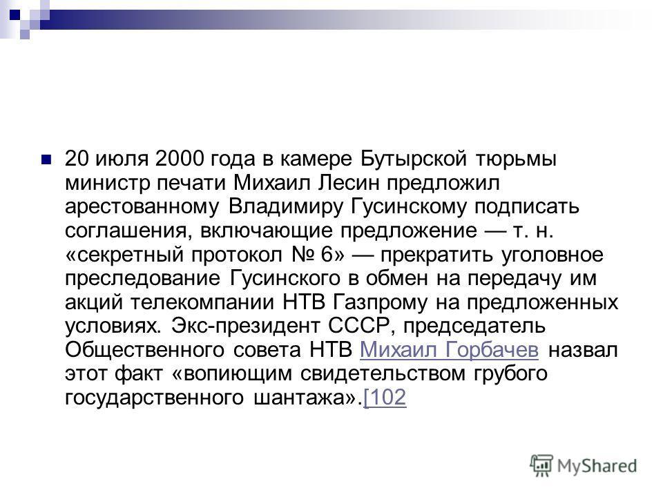 20 июля 2000 года в камере Бутырской тюрьмы министр печати Михаил Лесин предложил арестованному Владимиру Гусинскому подписать соглашения, включающие предложение т. н. «секретный протокол 6» прекратить уголовное преследование Гусинского в обмен на пе