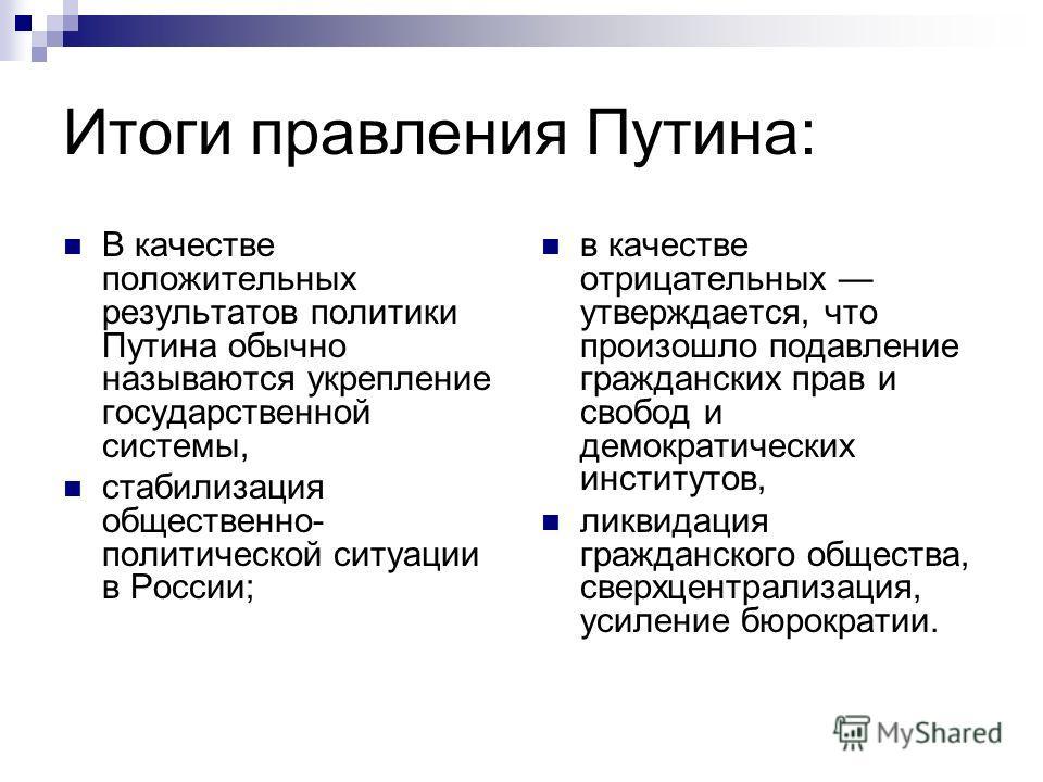 Итоги правления Путина: В качестве положительных результатов политики Путина обычно называются укрепление государственной системы, стабилизация общественно- политической ситуации в России; в качестве отрицательных утверждается, что произошло подавлен