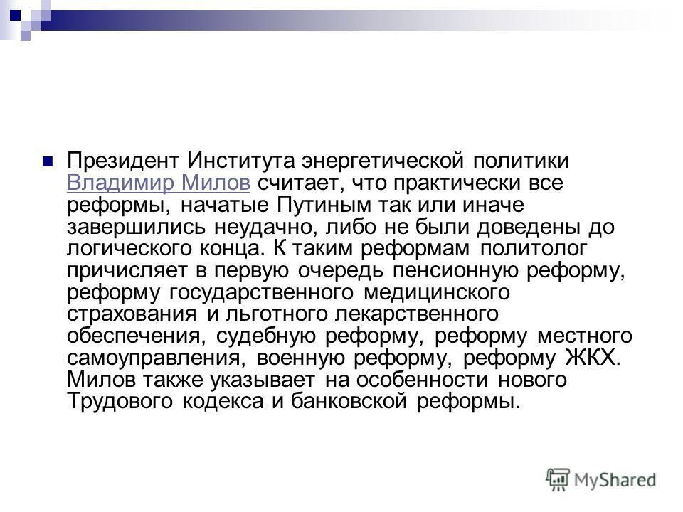 Президент Института энергетической политики Владимир Милов считает, что практически все реформы, начатые Путиным так или иначе завершились неудачно, либо не были доведены до логического конца. К таким реформам политолог причисляет в первую очередь пе