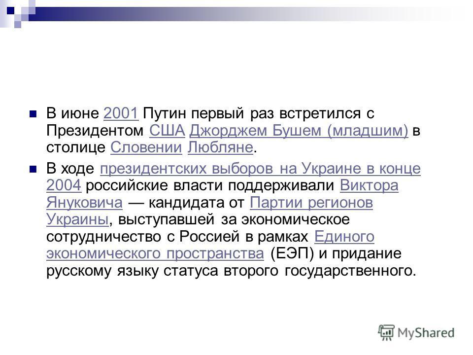 В июне 2001 Путин первый раз встретился с Президентом США Джорджем Бушем (младшим) в столице Словении Любляне.2001СШАДжорджем Бушем (младшим)СловенииЛюбляне В ходе президентских выборов на Украине в конце 2004 российские власти поддерживали Виктора Я
