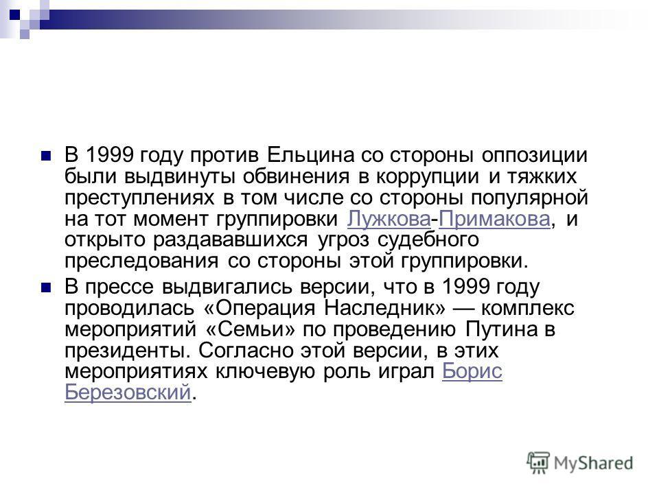 В 1999 году против Ельцина со стороны оппозиции были выдвинуты обвинения в коррупции и тяжких преступлениях в том числе со стороны популярной на тот момент группировки Лужкова-Примакова, и открыто раздававшихся угроз судебного преследования со сторон
