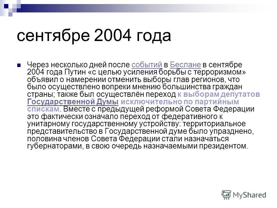 сентябре 2004 года Через несколько дней после событий в Беслане в сентябре 2004 года Путин «с целью усиления борьбы с терроризмом» объявил о намерении отменить выборы глав регионов, что было осуществлено вопреки мнению большинства граждан страны; так