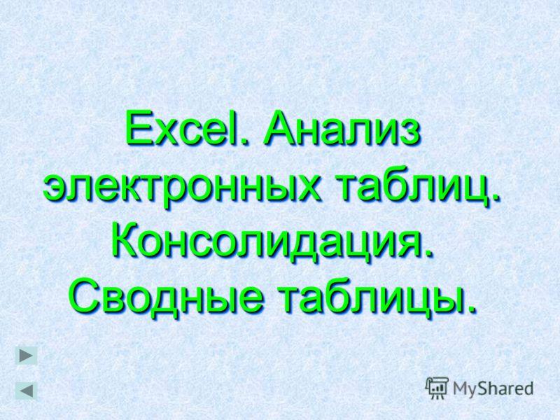 Excel. Анализ электронных таблиц. Консолидация. Сводные таблицы. Excel. Анализ электронных таблиц. Консолидация. Сводные таблицы.