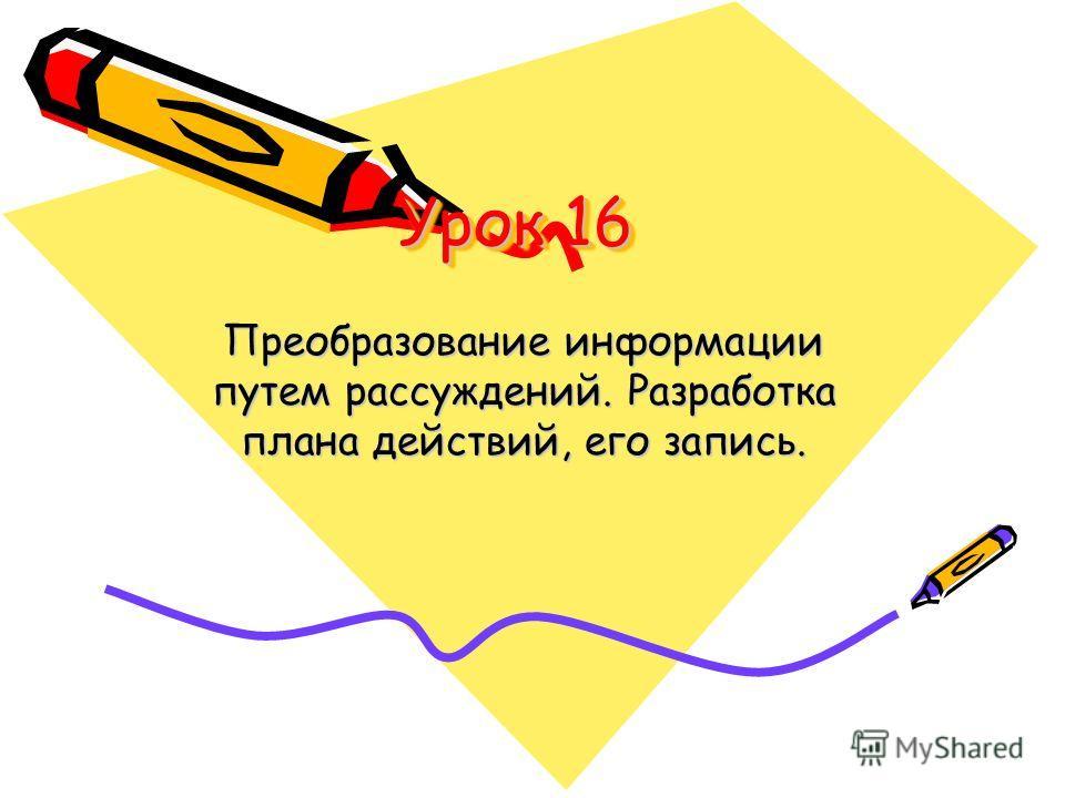 Урок 16 Преобразование информации путем рассуждений. Разработка плана действий, его запись.