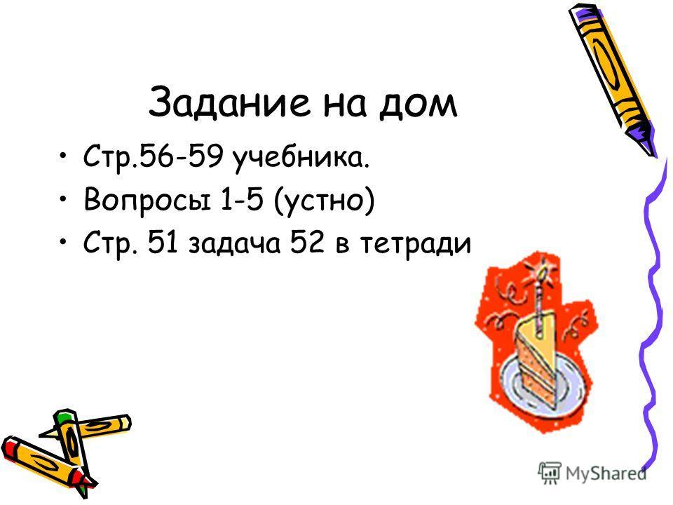 Задание на дом Стр.56-59 учебника. Вопросы 1-5 (устно) Стр. 51 задача 52 в тетради