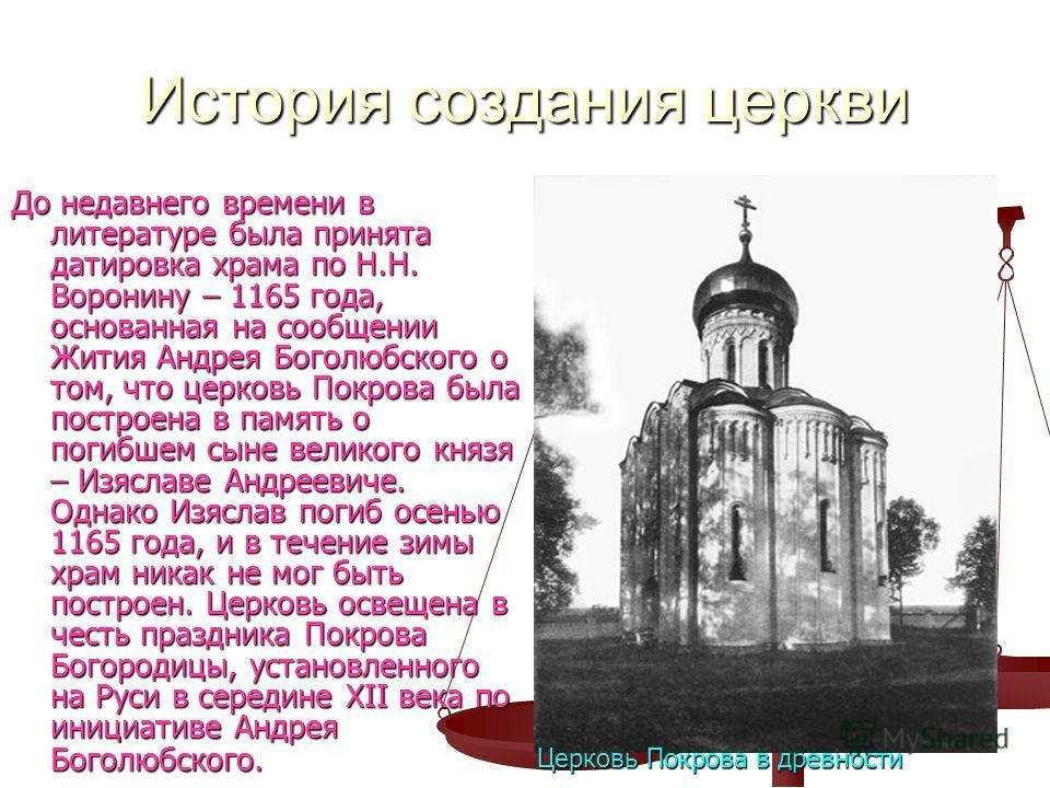 История создания церкви До недавнего времени в литературе была принята датировка храма по Н.Н. Воронину – 1165 года, основанная на сообщении Жития Андрея Боголюбского о том, что церковь Покрова была построена в память о погибшем сыне великого князя –