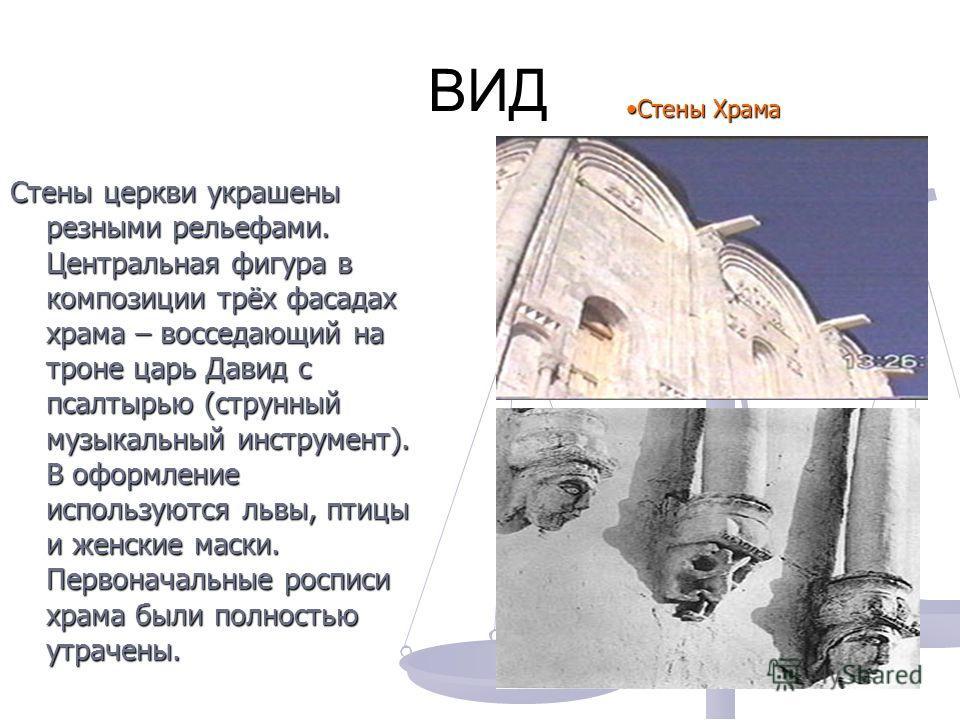 ВИД ВИД Стены церкви украшены резными рельефами. Центральная фигура в композиции трёх фасадах храма – восседающий на троне царь Давид с псалтырью (струнный музыкальный инструмент). В оформление используются львы, птицы и женские маски. Первоначальные