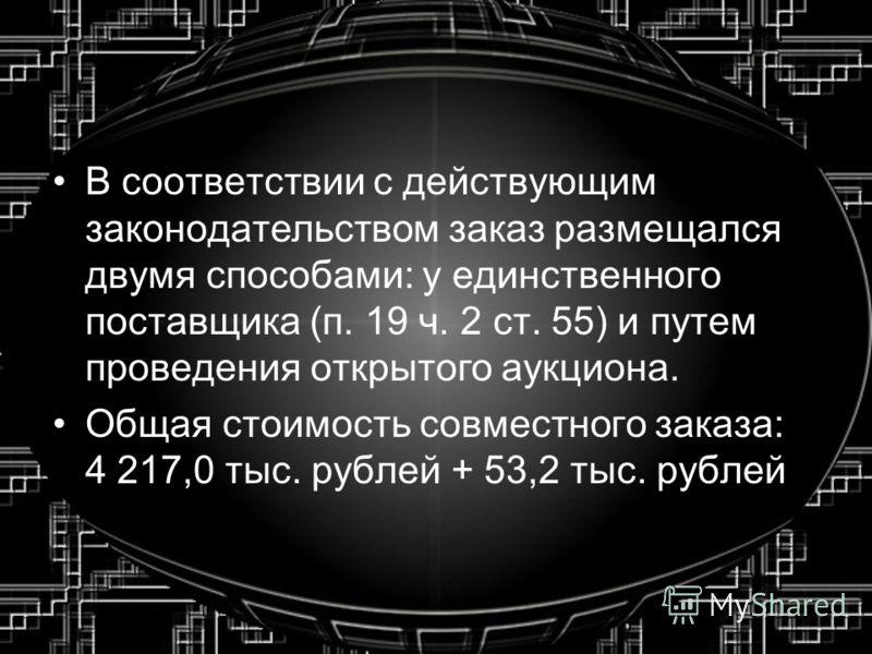 В соответствии с действующим законодательством заказ размещался двумя способами: у единственного поставщика (п. 19 ч. 2 ст. 55) и путем проведения открытого аукциона. Общая стоимость совместного заказа: 4 217,0 тыс. рублей + 53,2 тыс. рублей