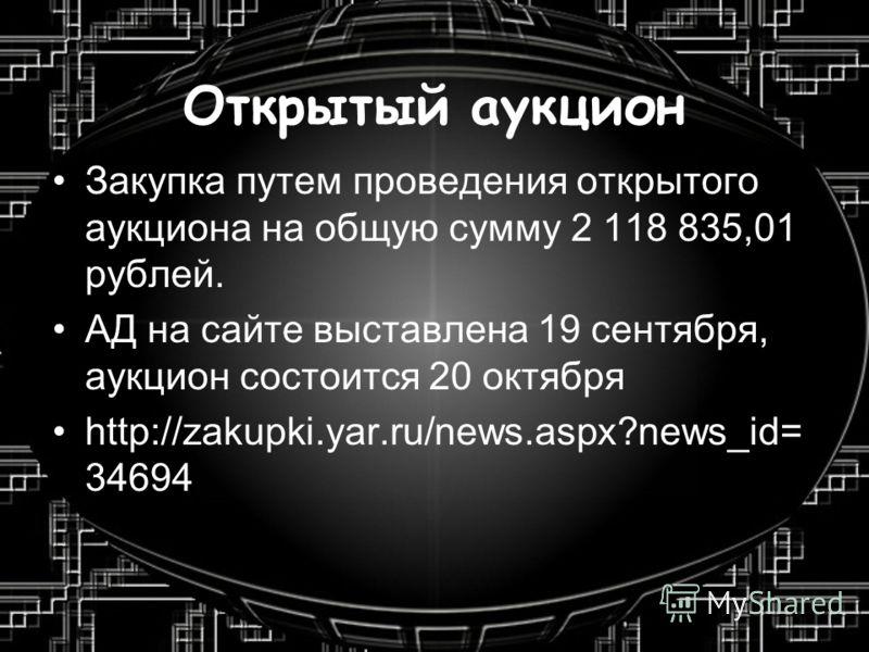 Открытый аукцион Закупка путем проведения открытого аукциона на общую сумму 2 118 835,01 рублей. АД на сайте выставлена 19 сентября, аукцион состоится 20 октября http://zakupki.yar.ru/news.aspx?news_id= 34694